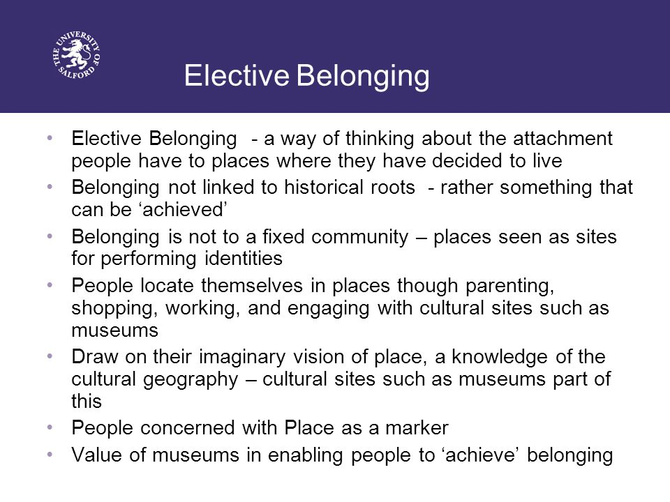 Elective Belonging Elective Belonging - a way of thinking about the attachment people have to places where they have decided to live Belonging not linked to historical roots - rather something that can be 'achieved' Belonging is not to a fixed community – places seen as sites for performing identities People locate themselves in places though parenting, shopping, working, and engaging with cultural sites such as museums Draw on their imaginary vision of place, a knowledge of the cultural geography – cultural sites such as museums part of this People concerned with Place as a marker Value of museums in enabling people to 'achieve' belonging