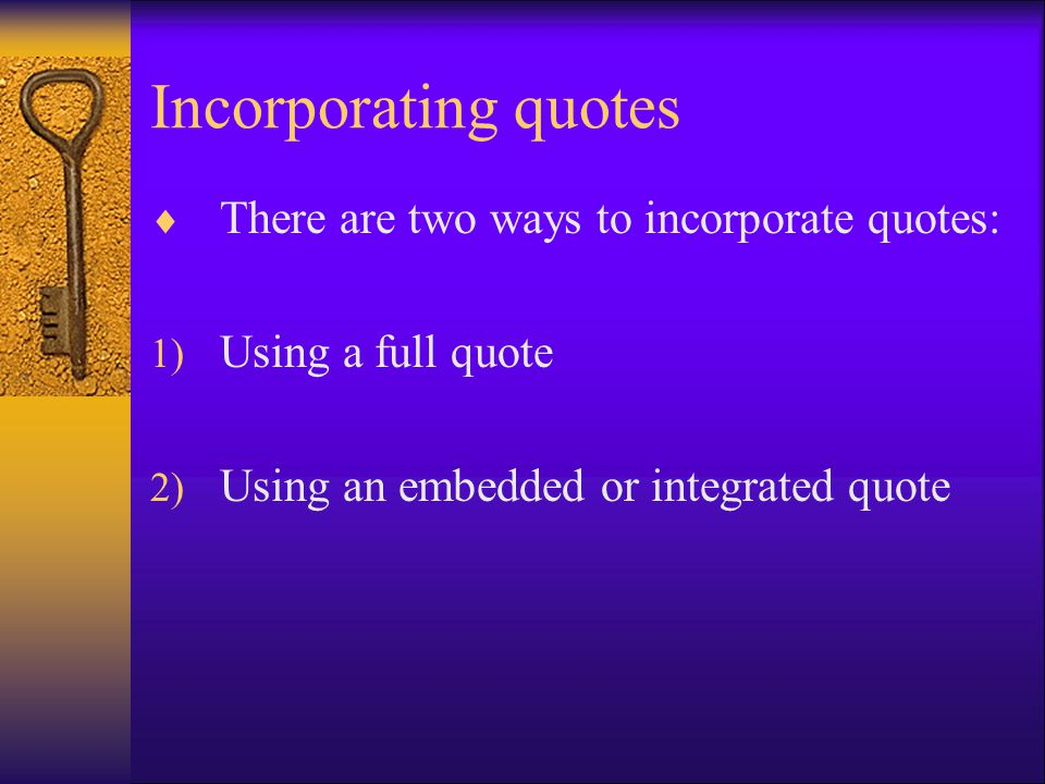 Incorporating quotes  There are two ways to incorporate quotes: 1) Using a full quote 2) Using an embedded or integrated quote