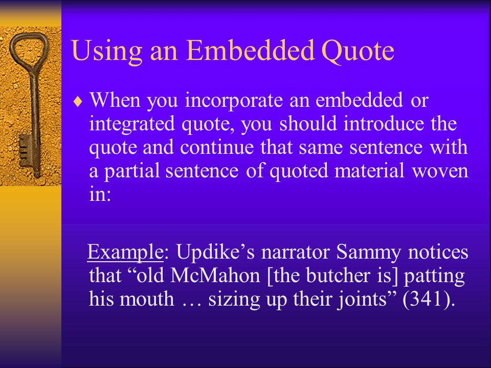 Using an Embedded Quote  When you incorporate an embedded or integrated quote, you should introduce the quote and continue that same sentence with a partial sentence of quoted material woven in: Example: Updike's narrator Sammy notices that old McMahon [the butcher is] patting his mouth … sizing up their joints (341).