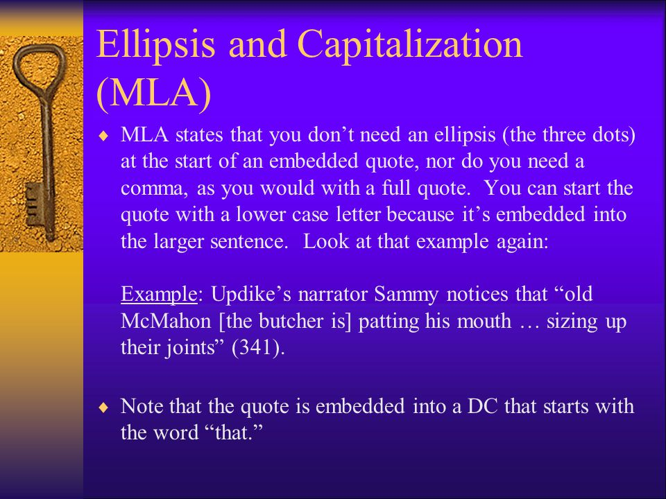 Ellipsis and Capitalization (MLA)  MLA states that you don't need an ellipsis (the three dots) at the start of an embedded quote, nor do you need a comma, as you would with a full quote.