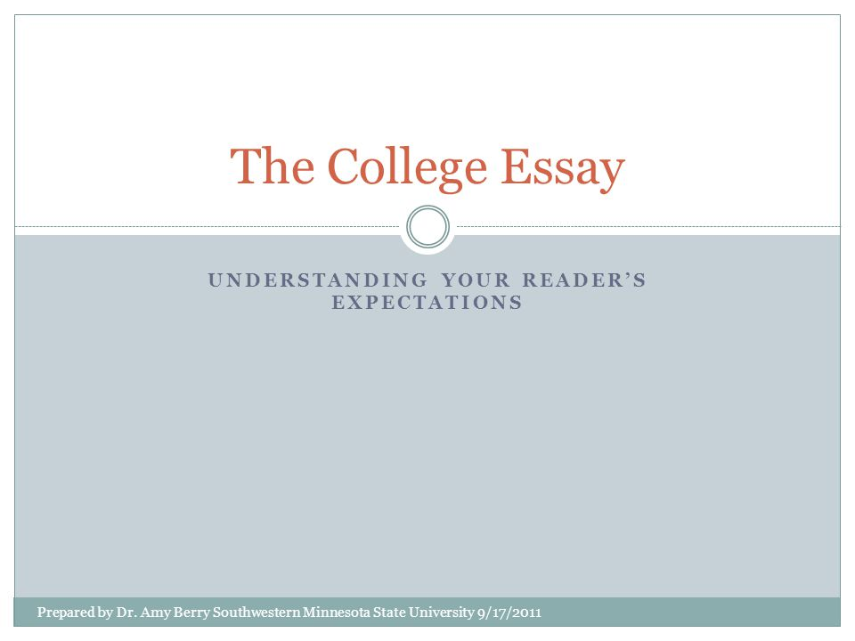 Understanding your readers' expectations is the key to writing a successful college essay Your instructors at the college level will have different expectations from your high school teachers This lesson will explain the differences in your college readers' expectations of structure, persuasion as a major purpose for writing, research, and format in your essays