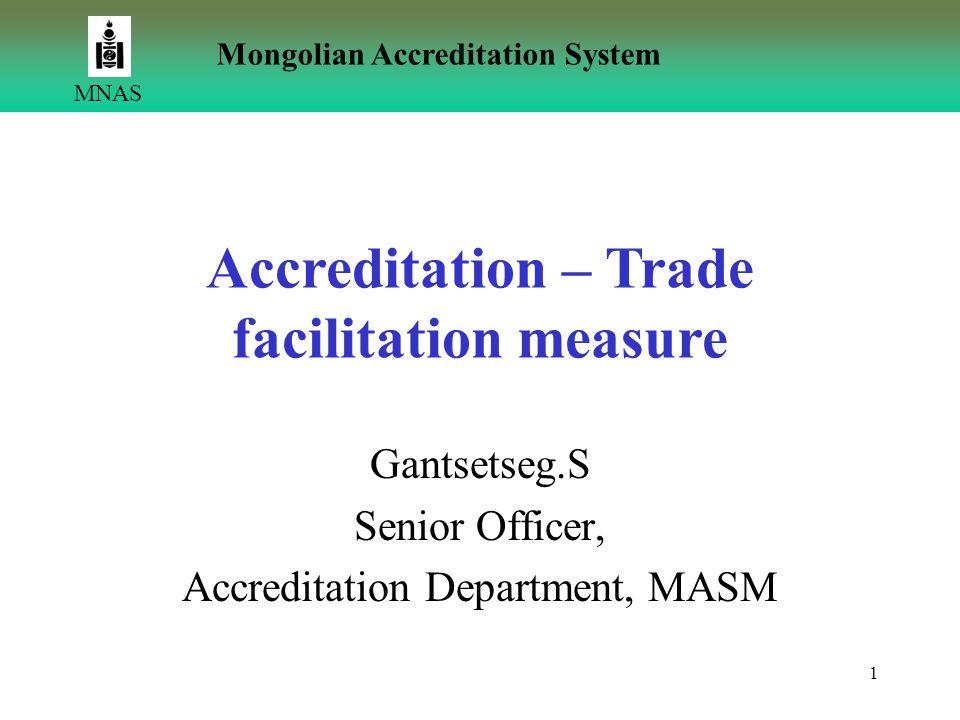 1 Mongolian Accreditation System MNAS Accreditation – Trade facilitation measure Gantsetseg.S Senior Officer, Accreditation Department, MASM