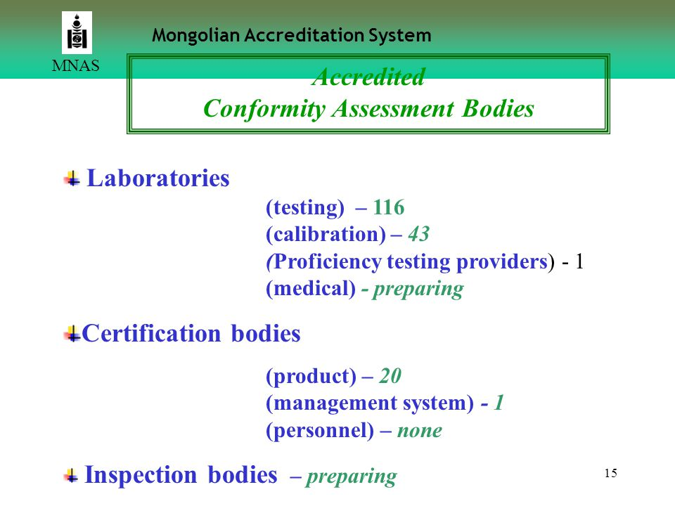 15 MNAS Mongolian Accreditation System Accredited Conformity Assessment Bodies Laboratories (testing) – 116 (calibration) – 43 (Proficiency testing providers) - 1 (medical) - preparing Certification bodies (product) – 20 (management system) - 1 (personnel) – none Inspection bodies – preparing