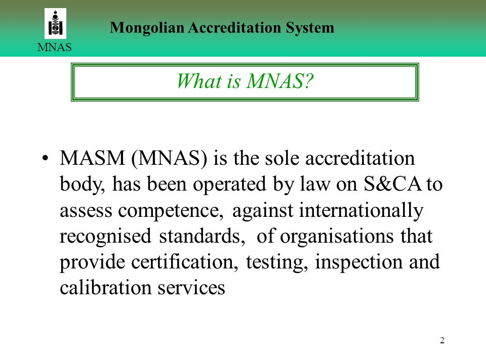 2 MNAS Mongolian Accreditation System MASM (MNAS) is the sole accreditation body, has been operated by law on S&CA to assess competence, against inter