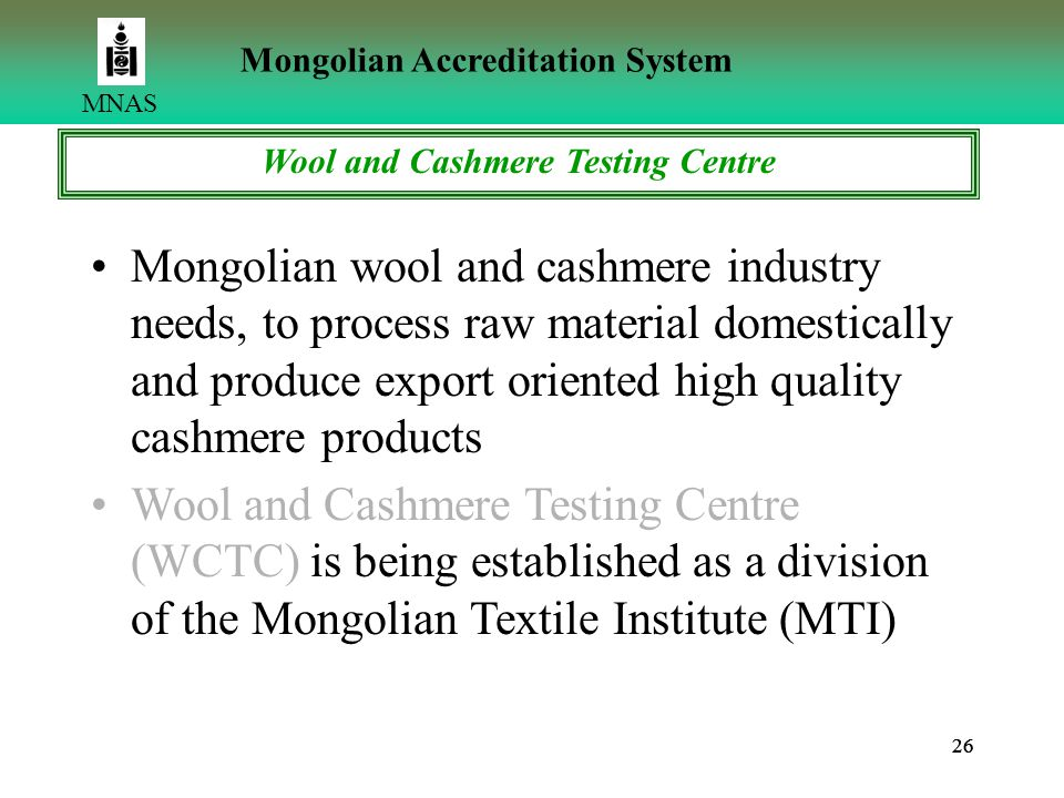 26 MNAS Mongolian Accreditation System Wool and Cashmere Testing Centre Mongolian wool and cashmere industry needs, to process raw material domestically and produce export oriented high quality cashmere products Wool and Cashmere Testing Centre (WCTC) is being established as a division of the Mongolian Textile Institute (MTI)