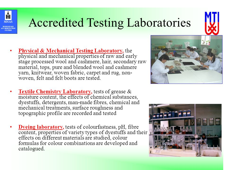 Accredited Testing Laboratories Physical & Mechanical Testing Laboratory, the physical and mechanical properties of raw and early stage processed wool and cashmere, hair, secondary raw material, tops, pure and blended wool and cashmere yarn, knitwear, woven fabric, carpet and rug, non- woven, felt and felt boots are tested.