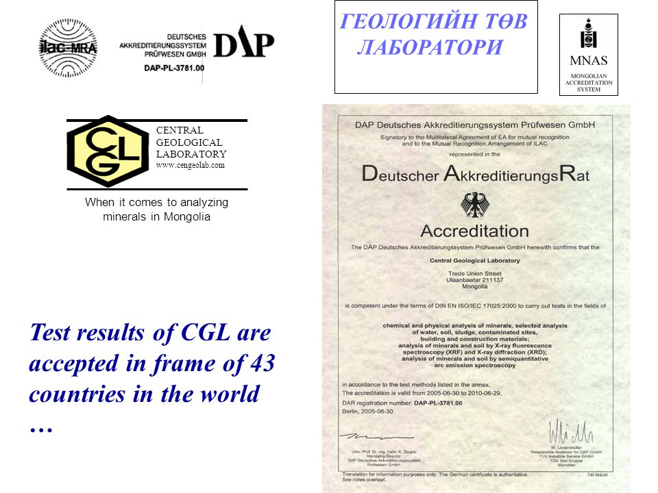 30 CENTRAL GEOLOGICAL LABORATORY www.cengeolab.com When it comes to analyzing minerals in Mongolia ГЕОЛОГИЙН ТӨВ ЛАБОРАТОРИ Test results of CGL are accepted in frame of 43 countries in the world …