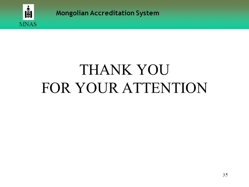 35 THANK YOU FOR YOUR ATTENTION MNAS Mongolian Accreditation System