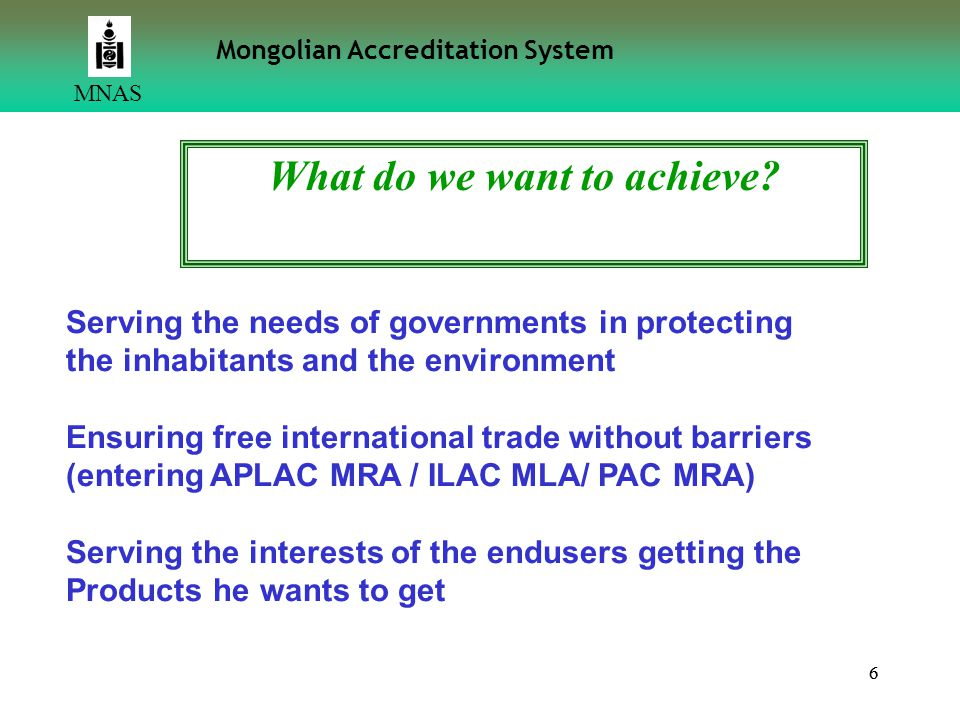 66 MNAS Mongolian Accreditation System Serving the needs of governments in protecting the inhabitants and the environment Ensuring free international trade without barriers (entering APLAC MRA / ILAC MLA/ PAC MRA) Serving the interests of the endusers getting the Products he wants to get What do we want to achieve?