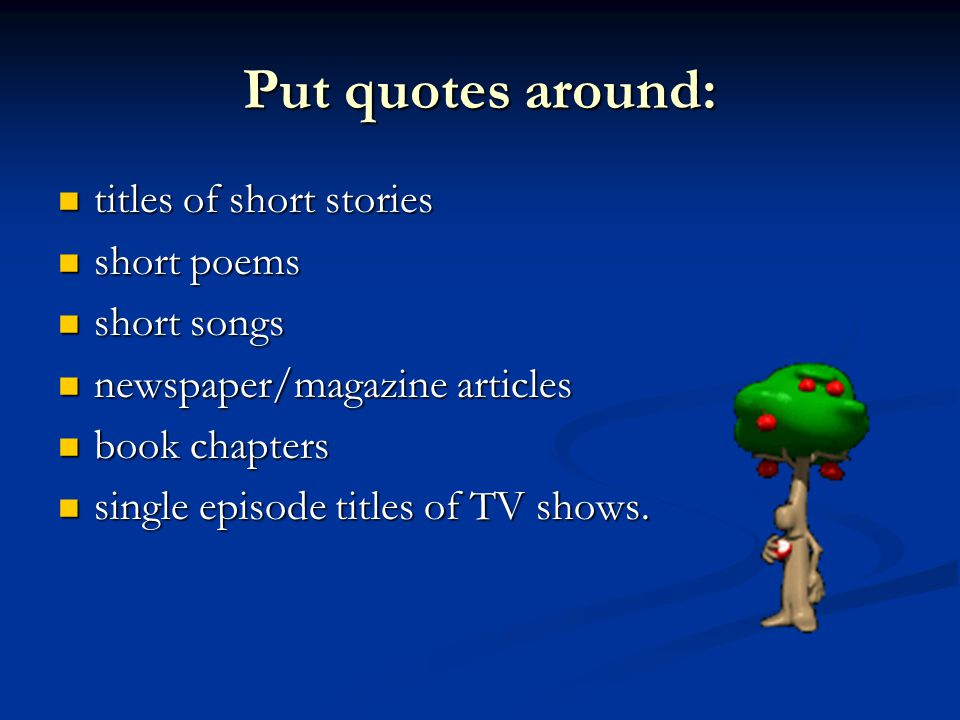 Put quotes around: titles of short stories titles of short stories short poems short poems short songs short songs newspaper/magazine articles newspaper/magazine articles book chapters book chapters single episode titles of TV shows.