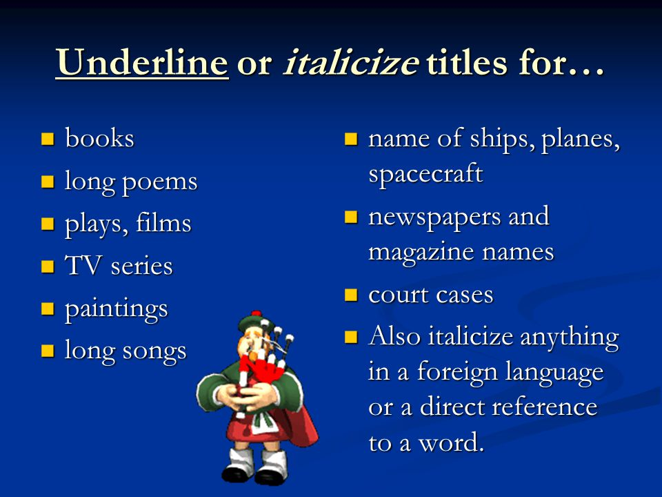 Underline or italicize titles for… books books long poems long poems plays, films plays, films TV series TV series paintings paintings long songs long songs name of ships, planes, spacecraft newspapers and magazine names court cases Also italicize anything in a foreign language or a direct reference to a word.
