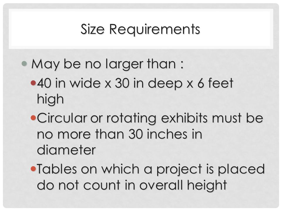 Size Requirements May be no larger than : May be no larger than : 40 in wide x 30 in deep x 6 feet high 40 in wide x 30 in deep x 6 feet high Circular or rotating exhibits must be no more than 30 inches in diameter Circular or rotating exhibits must be no more than 30 inches in diameter Tables on which a project is placed do not count in overall height Tables on which a project is placed do not count in overall height