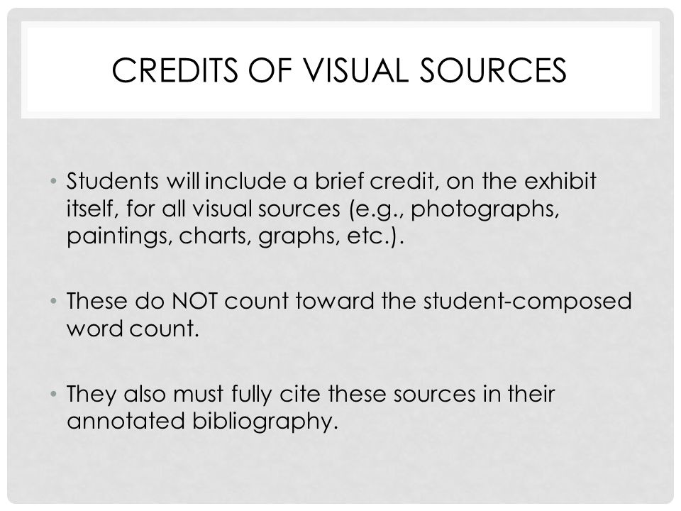 CREDITS OF VISUAL SOURCES Students will include a brief credit, on the exhibit itself, for all visual sources (e.g., photographs, paintings, charts, graphs, etc.).