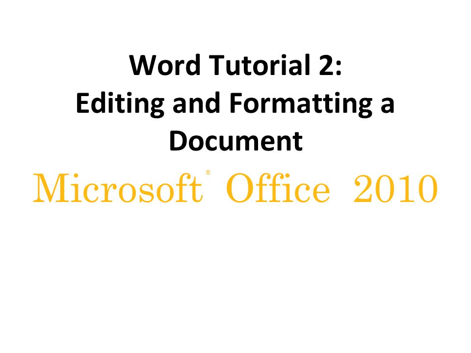 ® Microsoft Office 2010 Word Tutorial 2: Editing and Formatting a Document