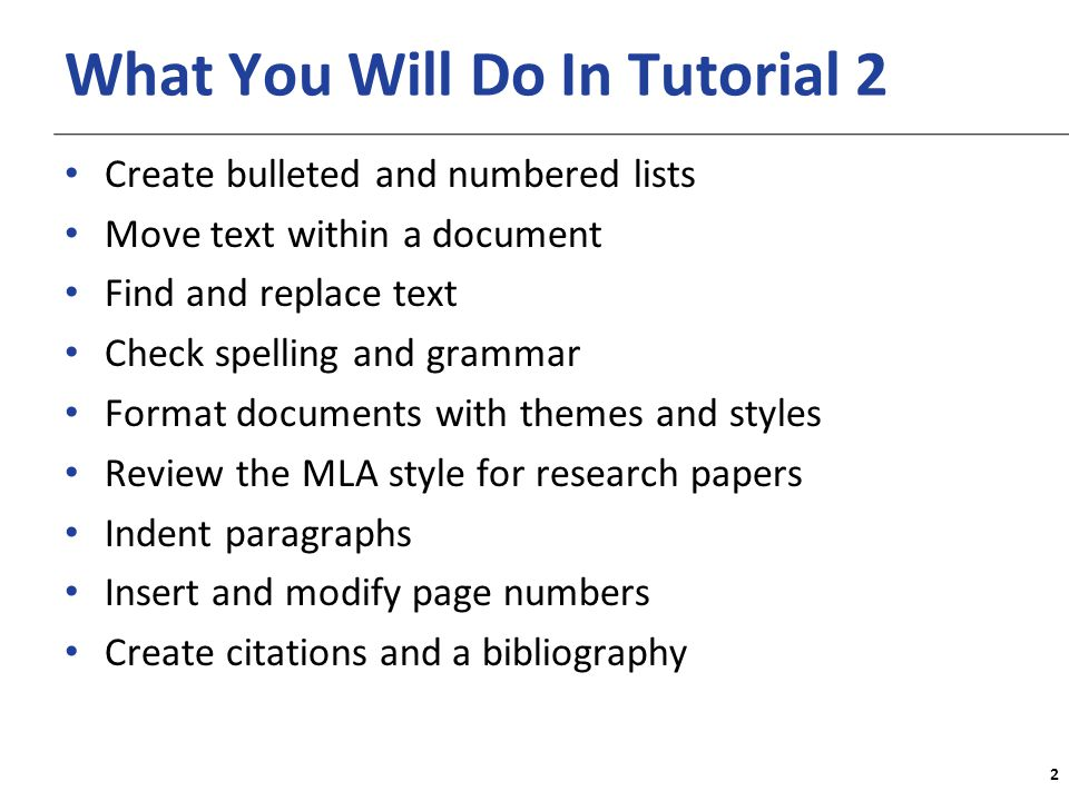XP What You Will Do In Tutorial 2 Create bulleted and numbered lists Move text within a document Find and replace text Check spelling and grammar Format documents with themes and styles Review the MLA style for research papers Indent paragraphs Insert and modify page numbers Create citations and a bibliography 2