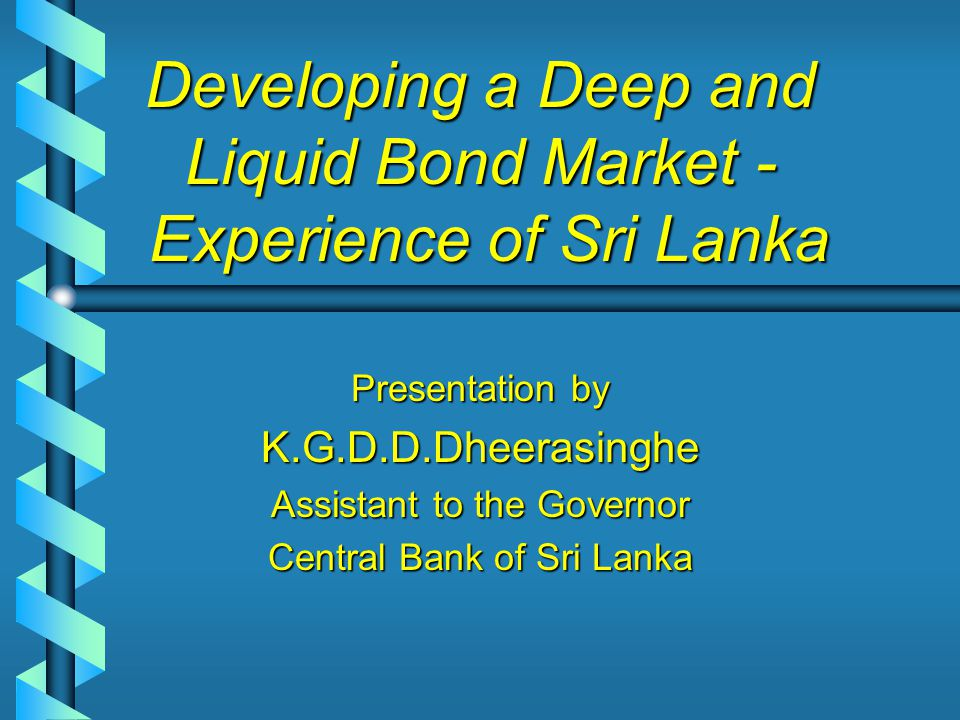 Developing a Deep and Liquid Bond Market - Experience of Sri Lanka Presentation by K.G.D.D.Dheerasinghe Assistant to the Governor Central Bank of Sri Lanka