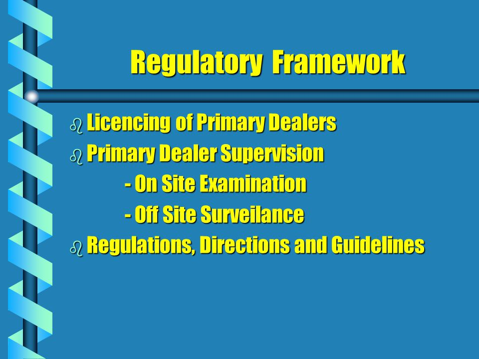 Regulatory Framework b Licencing of Primary Dealers b Primary Dealer Supervision - On Site Examination - On Site Examination - Off Site Surveilance - Off Site Surveilance b Regulations, Directions and Guidelines