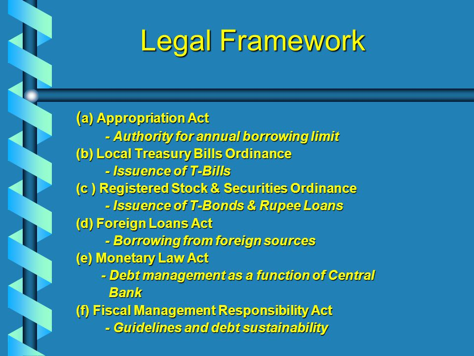 Legal Framework ( a) Appropriation Act - Authority for annual borrowing limit - Authority for annual borrowing limit (b) Local Treasury Bills Ordinance - Issuence of T-Bills - Issuence of T-Bills (c ) Registered Stock & Securities Ordinance - Issuence of T-Bonds & Rupee Loans - Issuence of T-Bonds & Rupee Loans (d) Foreign Loans Act - Borrowing from foreign sources - Borrowing from foreign sources (e) Monetary Law Act - Debt management as a function of Central - Debt management as a function of Central Bank Bank (f) Fiscal Management Responsibility Act - Guidelines and debt sustainability - Guidelines and debt sustainability