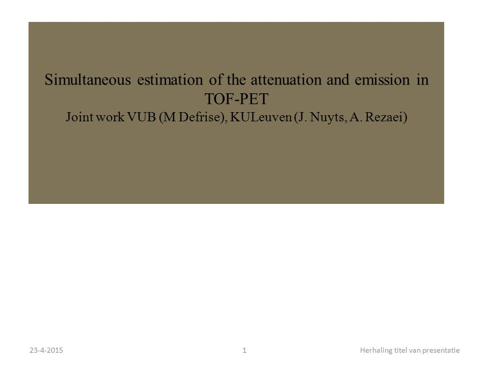 23-4-20151Herhaling titel van presentatie Simultaneous estimation of the attenuation and emission in TOF-PET Joint work VUB (M Defrise), KULeuven (J.
