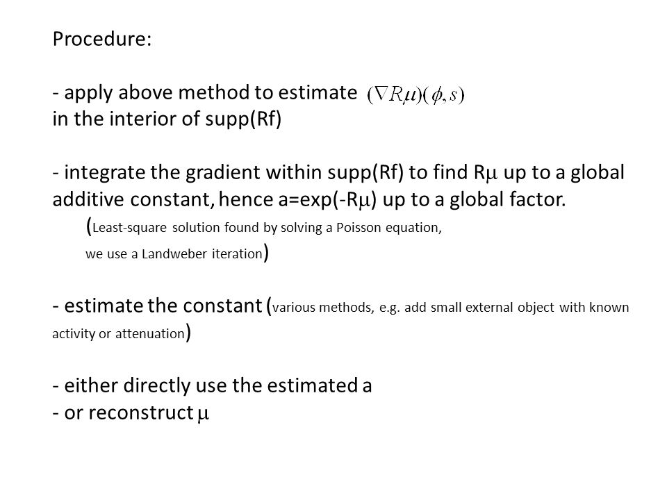 Procedure: - apply above method to estimate in the interior of supp(Rf) - integrate the gradient within supp(Rf) to find R  up to a global additive constant, hence a=exp(-R  ) up to a global factor.