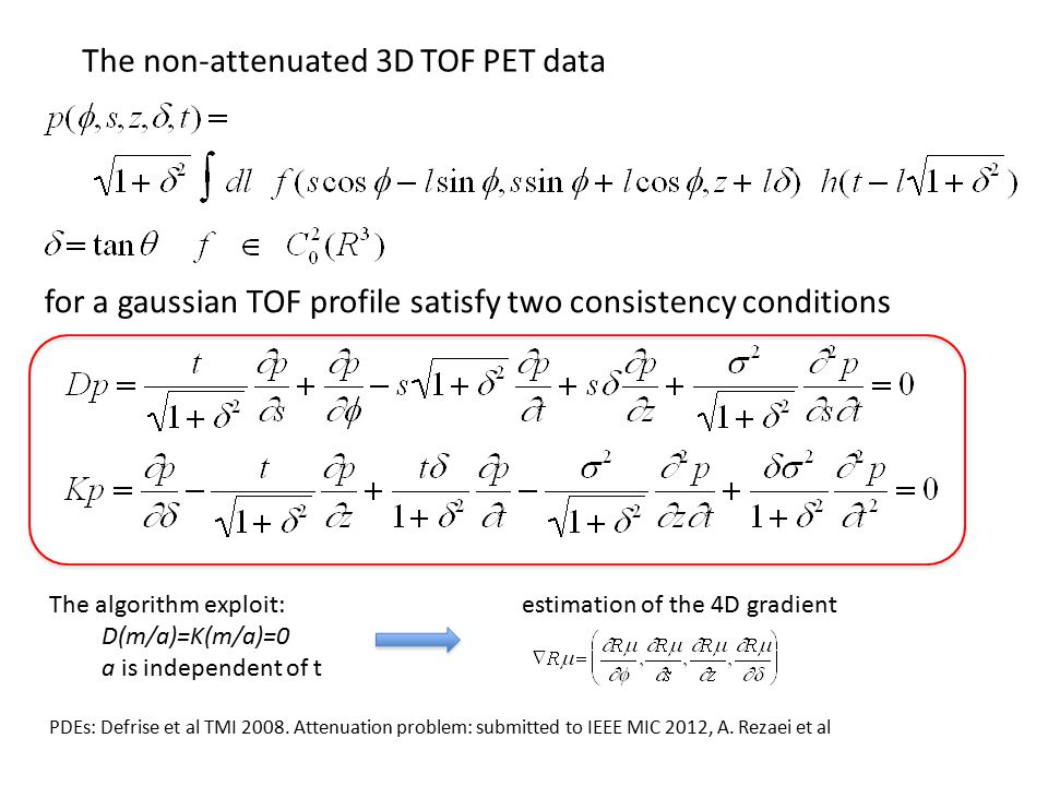 for a gaussian TOF profile satisfy two consistency conditions The non-attenuated 3D TOF PET data The algorithm exploit: D(m/a)=K(m/a)=0 a is independent of t estimation of the 4D gradient PDEs: Defrise et al TMI 2008.