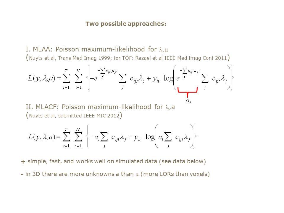 I. MLAA: Poisson maximum-likelihood for  ( Nuyts et al, Trans Med Imag 1999; for TOF: Rezaei et al IEEE Med Imag Conf 2011 ) II. MLACF: Poisson maxi