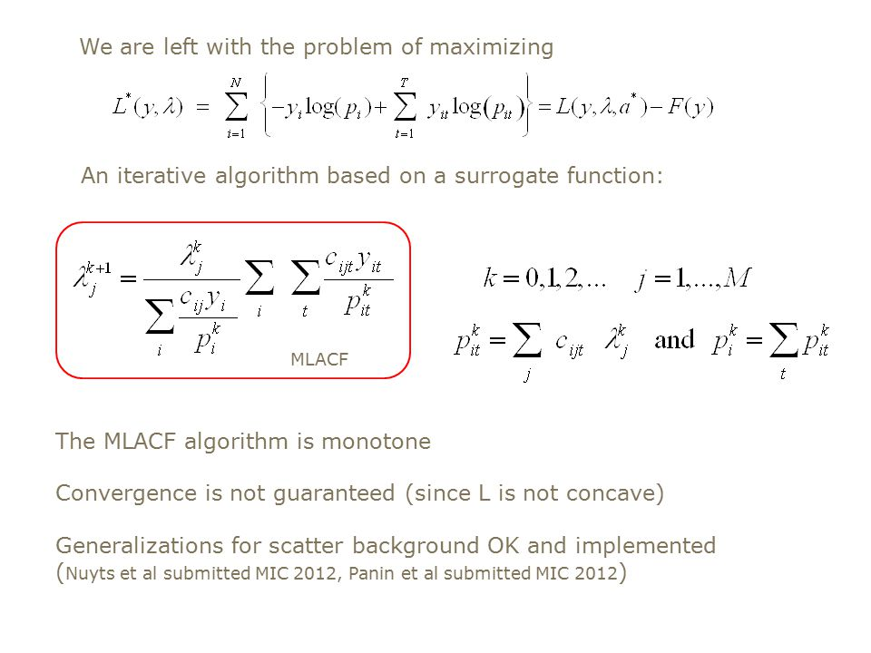 We are left with the problem of maximizing An iterative algorithm based on a surrogate function: MLACF The MLACF algorithm is monotone Convergence is not guaranteed (since L is not concave) Generalizations for scatter background OK and implemented ( Nuyts et al submitted MIC 2012, Panin et al submitted MIC 2012 )