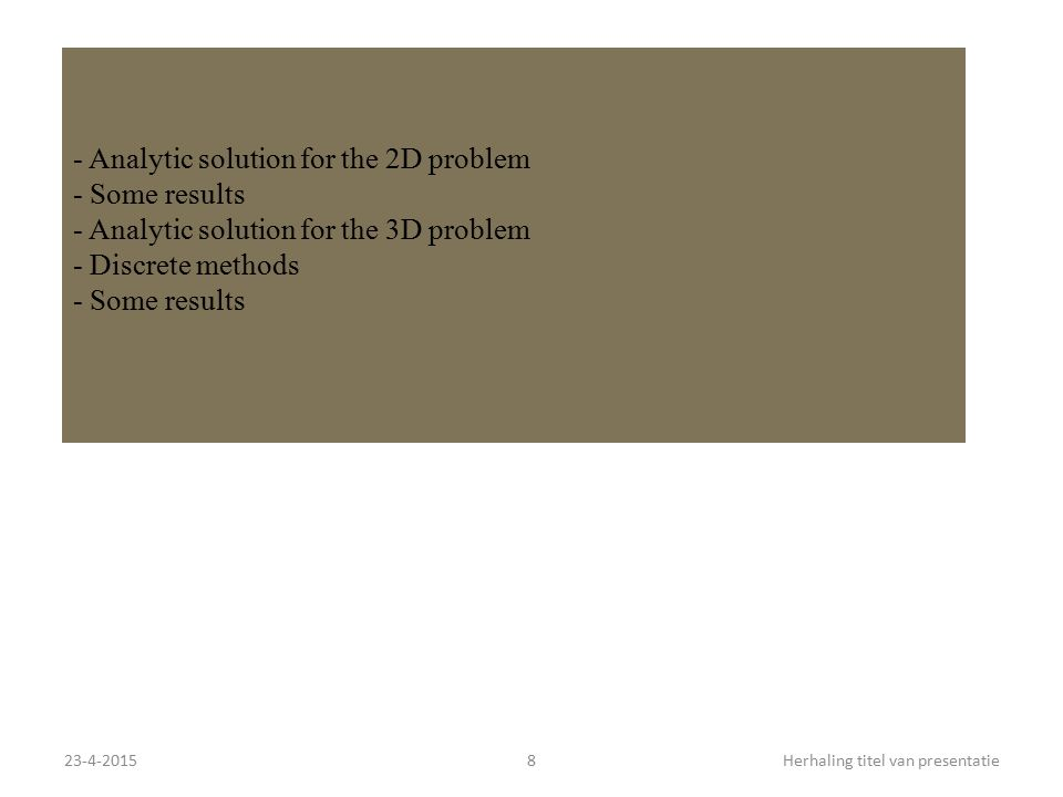 23-4-20158Herhaling titel van presentatie - Analytic solution for the 2D problem - Some results - Analytic solution for the 3D problem - Discrete methods - Some results