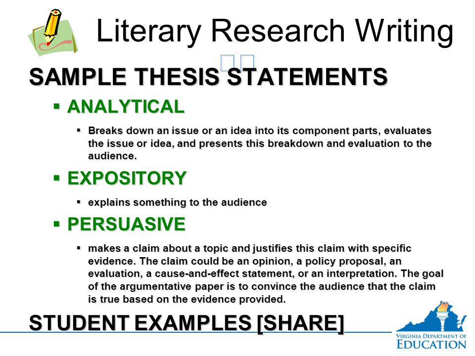 SAMPLE THESIS STATEMENTS  ANALYTICAL  Breaks down an issue or an idea into its component parts, evaluates the issue or idea, and presents this break