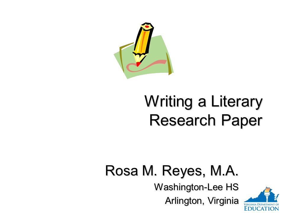 Writing a Literary Research Paper Rosa M. Reyes, M.A. Washington-Lee HS Arlington, Virginia Rosa M. Reyes, M.A. Washington-Lee HS Arlington, Virginia