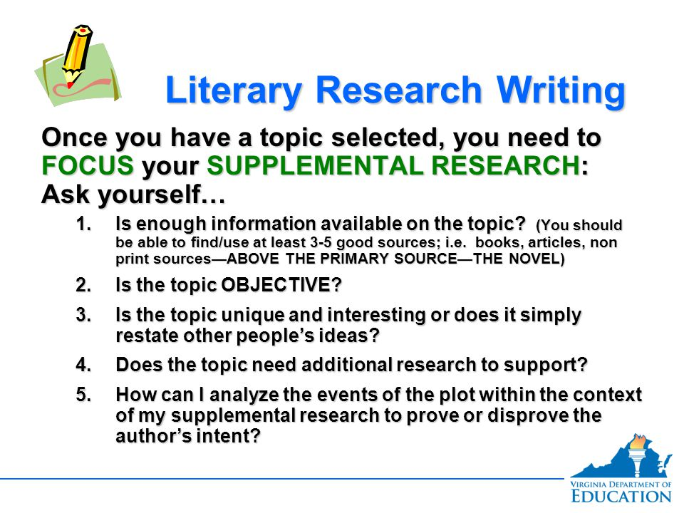 Once you have a topic selected, you need to FOCUS your SUPPLEMENTAL RESEARCH: Ask yourself… 1.Is enough information available on the topic? (You shoul