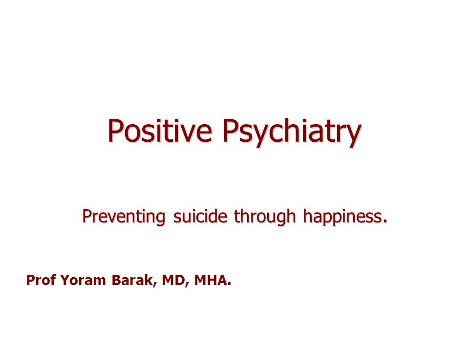 Positive Psychiatry Preventing suicide through happiness. Prof Yoram Barak, MD, MHA.