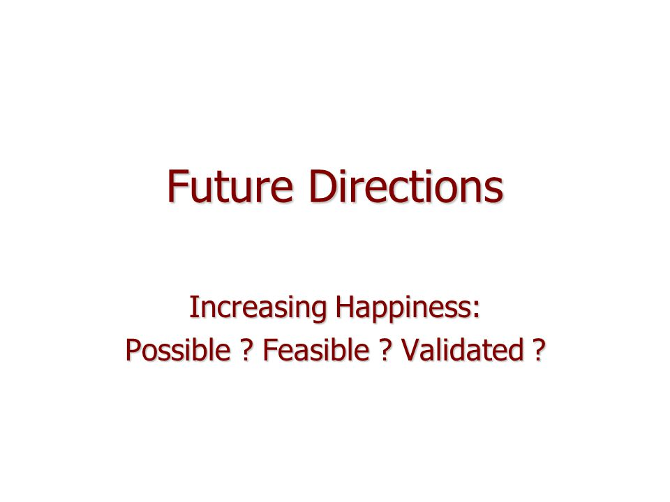 Future Directions Increasing Happiness: Possible Feasible Validated