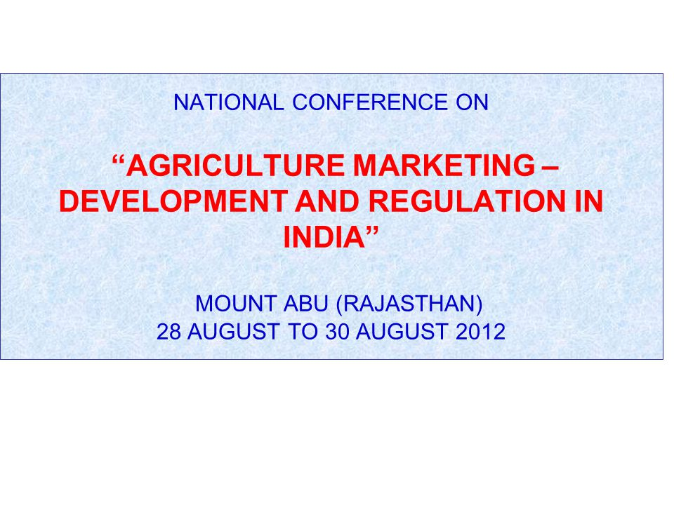 NATIONAL CONFERENCE ON AGRICULTURE MARKETING – DEVELOPMENT AND REGULATION IN INDIA MOUNT ABU (RAJASTHAN) 28 AUGUST TO 30 AUGUST 2012
