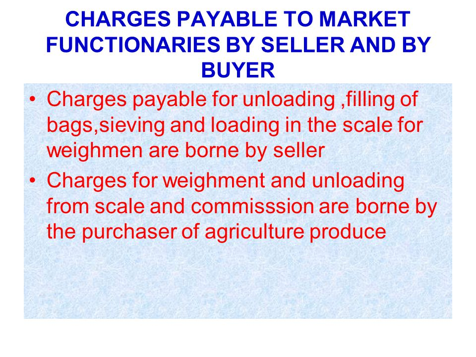 CHARGES PAYABLE TO MARKET FUNCTIONARIES BY SELLER AND BY BUYER Charges payable for unloading,filling of bags,sieving and loading in the scale for weighmen are borne by seller Charges for weighment and unloading from scale and commisssion are borne by the purchaser of agriculture produce