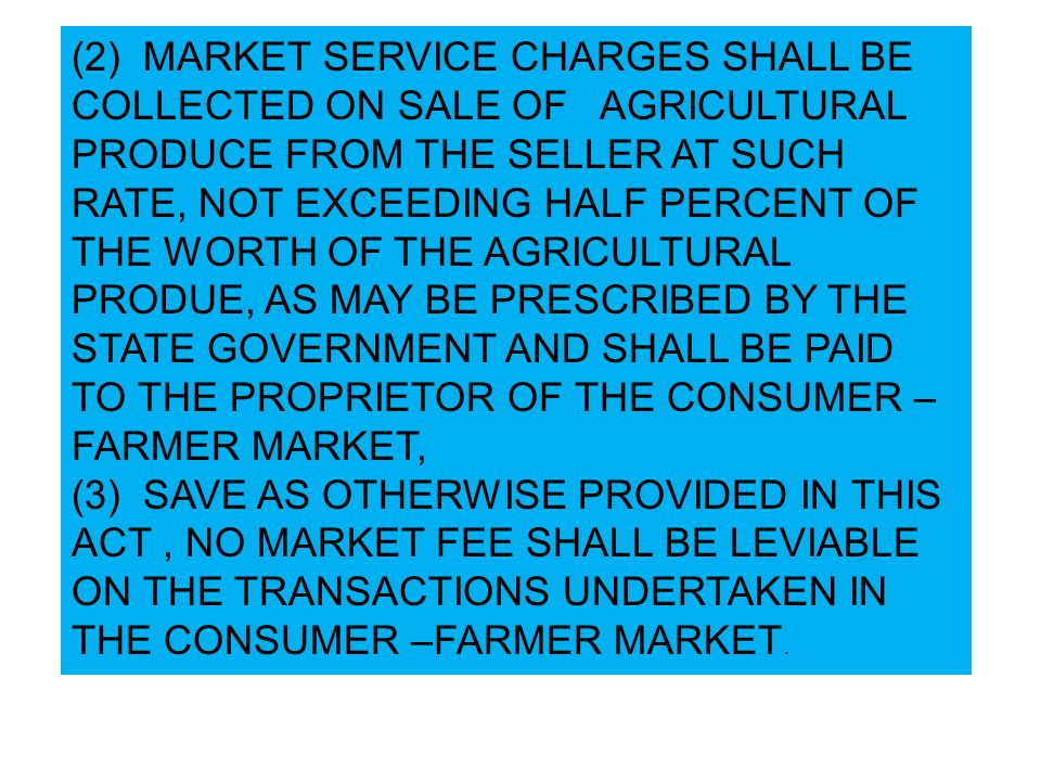 (2) MARKET SERVICE CHARGES SHALL BE COLLECTED ON SALE OF AGRICULTURAL PRODUCE FROM THE SELLER AT SUCH RATE, NOT EXCEEDING HALF PERCENT OF THE WORTH OF THE AGRICULTURAL PRODUE, AS MAY BE PRESCRIBED BY THE STATE GOVERNMENT AND SHALL BE PAID TO THE PROPRIETOR OF THE CONSUMER – FARMER MARKET, (3) SAVE AS OTHERWISE PROVIDED IN THIS ACT, NO MARKET FEE SHALL BE LEVIABLE ON THE TRANSACTIONS UNDERTAKEN IN THE CONSUMER –FARMER MARKET.