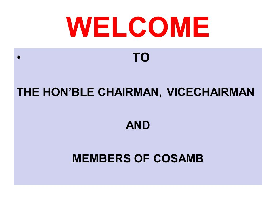 WELCOME TO THE HON'BLE CHAIRMAN, VICECHAIRMAN AND MEMBERS OF COSAMB