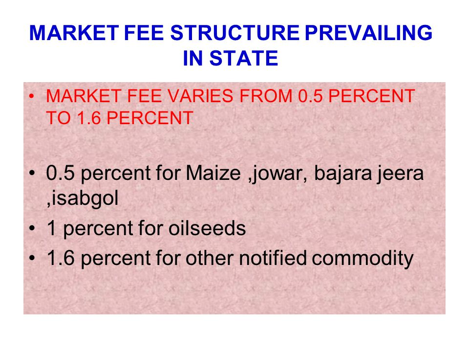 MARKET FEE STRUCTURE PREVAILING IN STATE MARKET FEE VARIES FROM 0.5 PERCENT TO 1.6 PERCENT 0.5 percent for Maize,jowar, bajara jeera,isabgol 1 percent for oilseeds 1.6 percent for other notified commodity