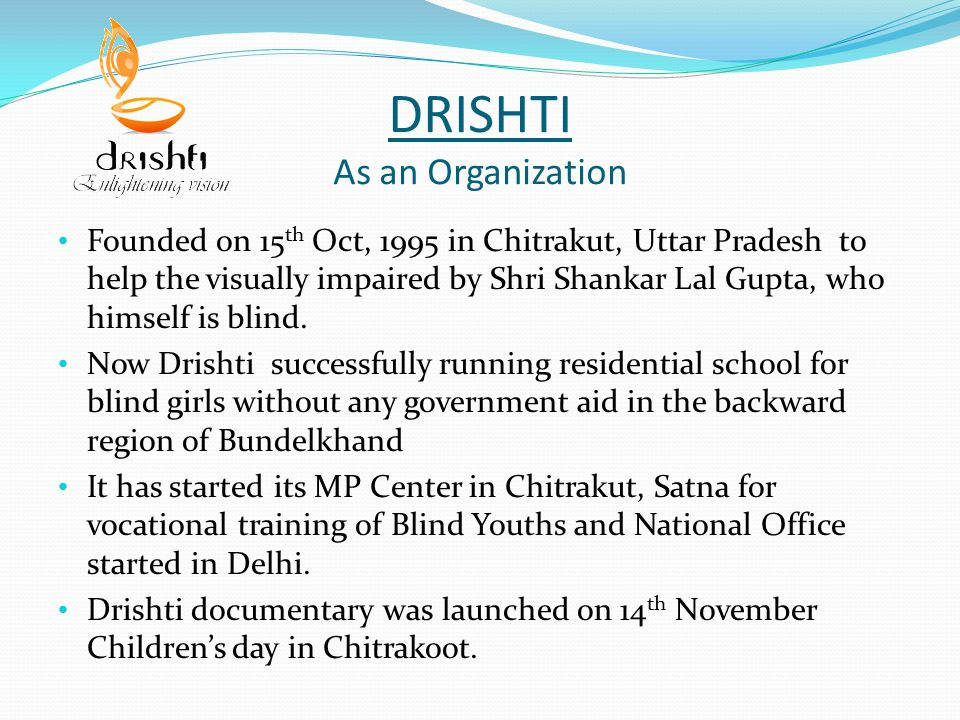 DRISHTI As an Organization Founded on 15 th Oct, 1995 in Chitrakut, Uttar Pradesh to help the visually impaired by Shri Shankar Lal Gupta, who himself is blind.