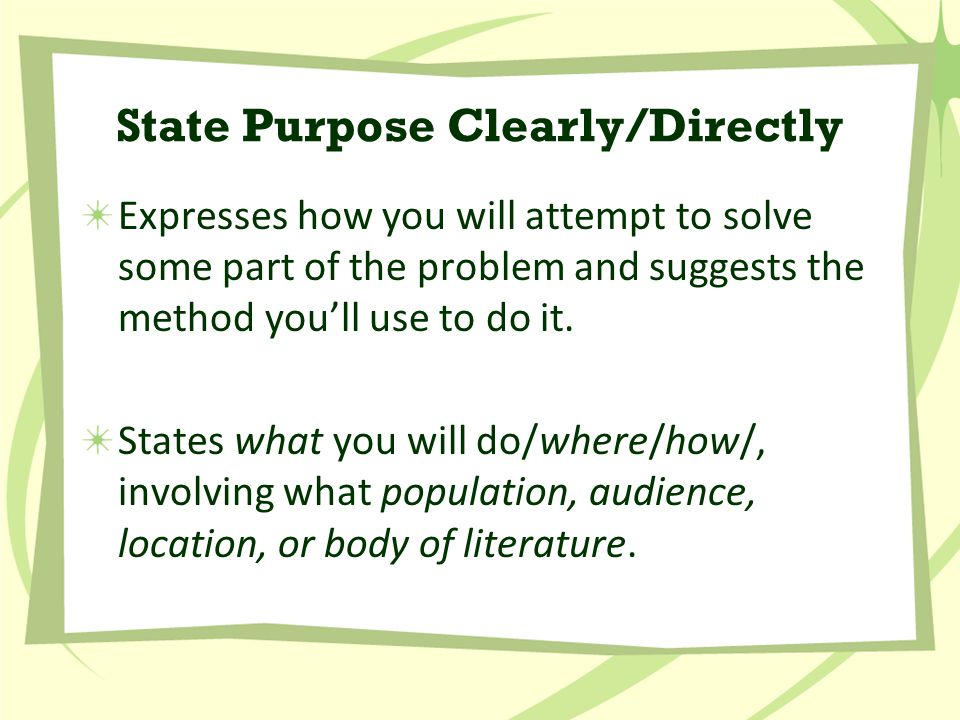 State Purpose Clearly/Directly Expresses how you will attempt to solve some part of the problem and suggests the method you'll use to do it.