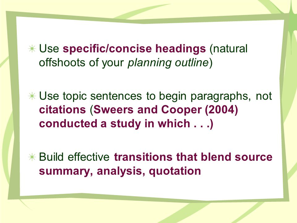 Use specific/concise headings (natural offshoots of your planning outline) Use topic sentences to begin paragraphs, not citations (Sweers and Cooper (2004) conducted a study in which...) Build effective transitions that blend source summary, analysis, quotation