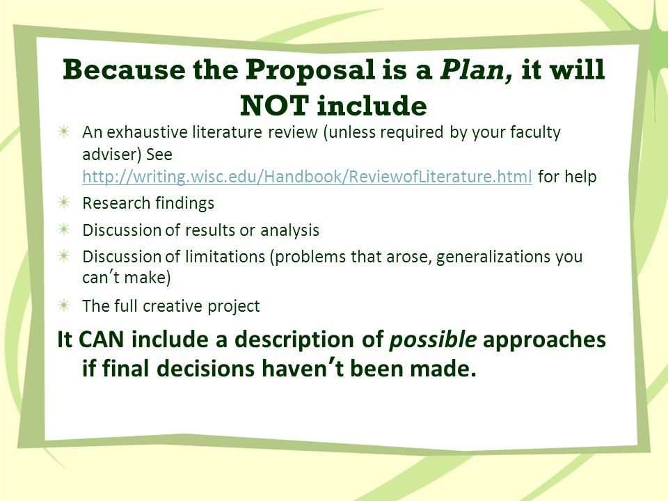 Because the Proposal is a Plan, it will NOT include An exhaustive literature review (unless required by your faculty adviser) See http://writing.wisc.edu/Handbook/ReviewofLiterature.html for help http://writing.wisc.edu/Handbook/ReviewofLiterature.html Research findings Discussion of results or analysis Discussion of limitations (problems that arose, generalizations you can't make) The full creative project It CAN include a description of possible approaches if final decisions haven't been made.