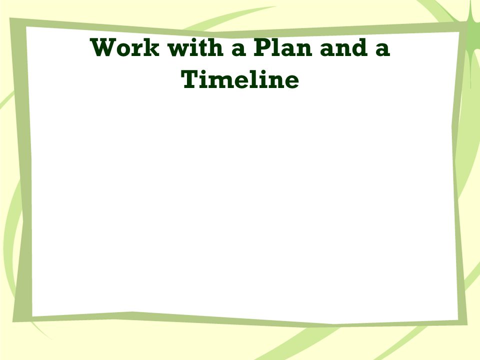 Work with a Plan and a Timeline