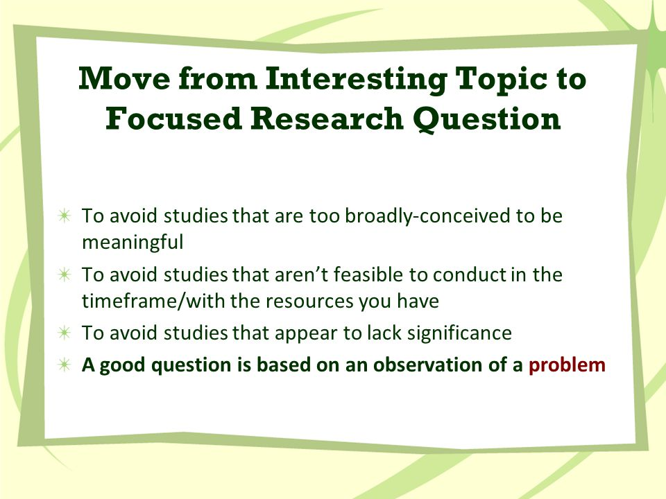 Move from Interesting Topic to Focused Research Question To avoid studies that are too broadly-conceived to be meaningful To avoid studies that aren't feasible to conduct in the timeframe/with the resources you have To avoid studies that appear to lack significance A good question is based on an observation of a problem