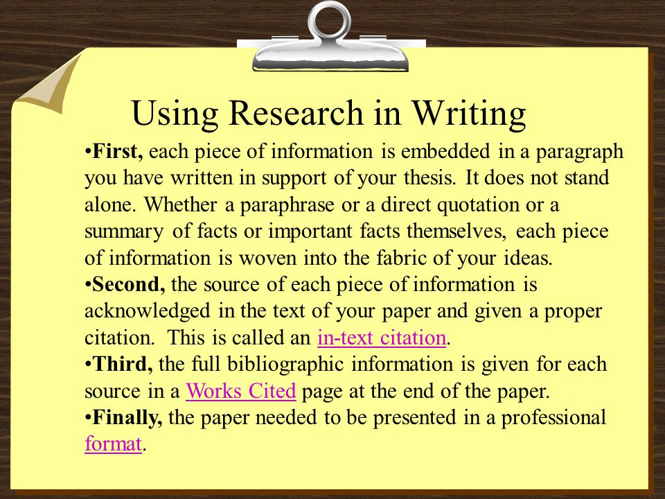 Using Research in Writing First, each piece of information is embedded in a paragraph you have written in support of your thesis. It does not stand al