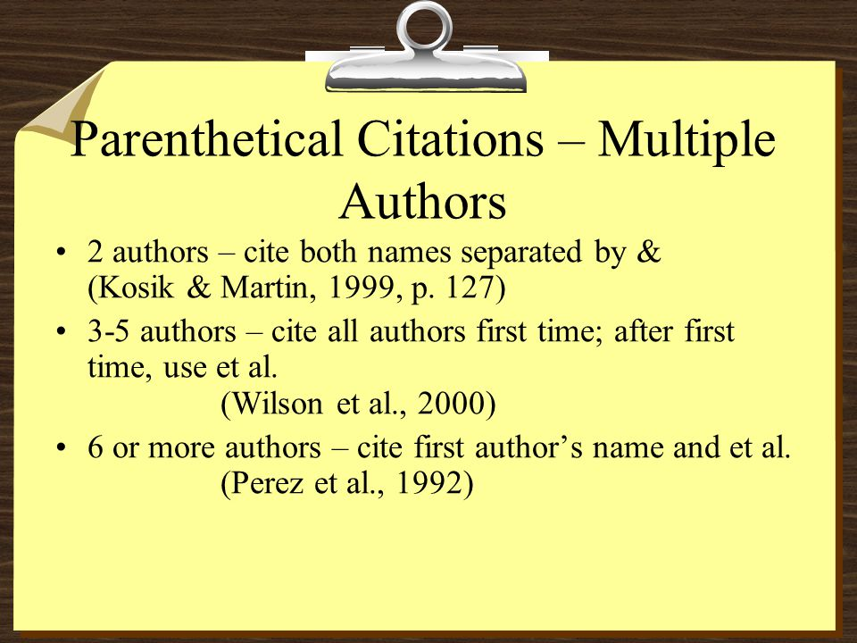 Parenthetical Citations – Multiple Authors 2 authors – cite both names separated by & (Kosik & Martin, 1999, p. 127) 3-5 authors – cite all authors fi