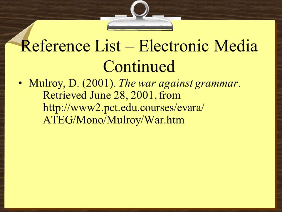 Reference List – Electronic Media Continued Mulroy, D. (2001). The war against grammar. Retrieved June 28, 2001, from http://www2.pct.edu.courses/evar