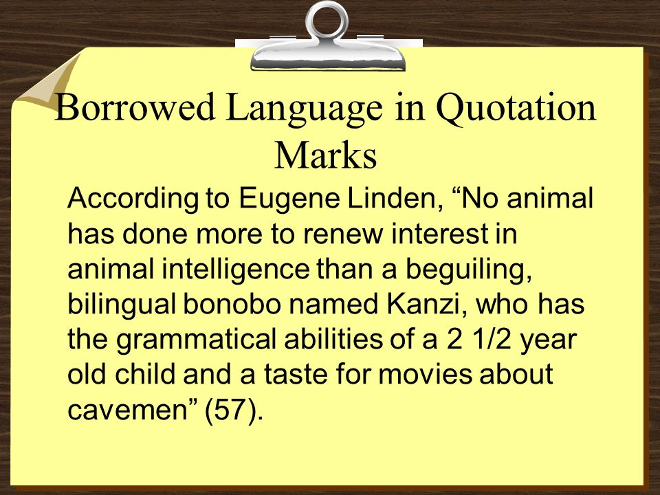 "Borrowed Language in Quotation Marks  According to Eugene Linden, ""No animal has done more to renew interest in animal intelligence than a beguiling,"