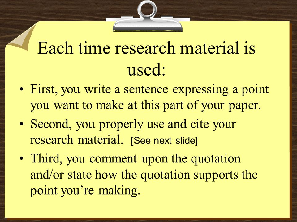 Each time research material is used: First, you write a sentence expressing a point you want to make at this part of your paper. Second, you properly