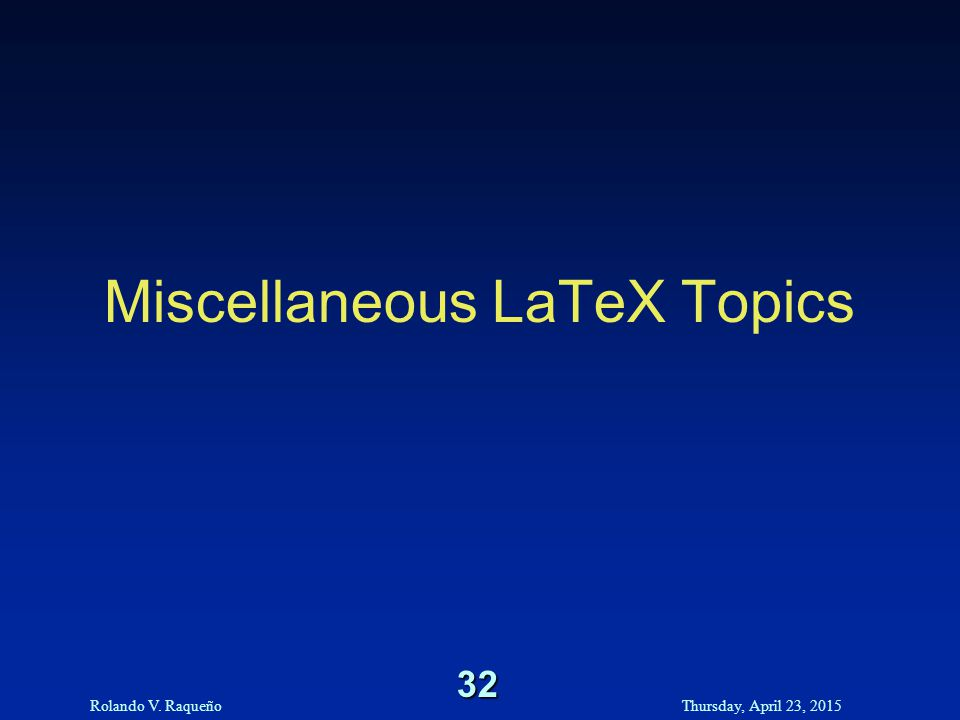 Rolando V. RaqueñoThursday, April 23, 2015 32 Miscellaneous LaTeX Topics